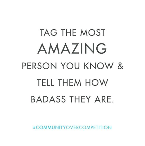 Tag the most amazing person you know and tell them how badass they are.